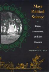 Rice, Prudence - Maya Political Science - Time, Astronomy, and the Cosmos.pdf